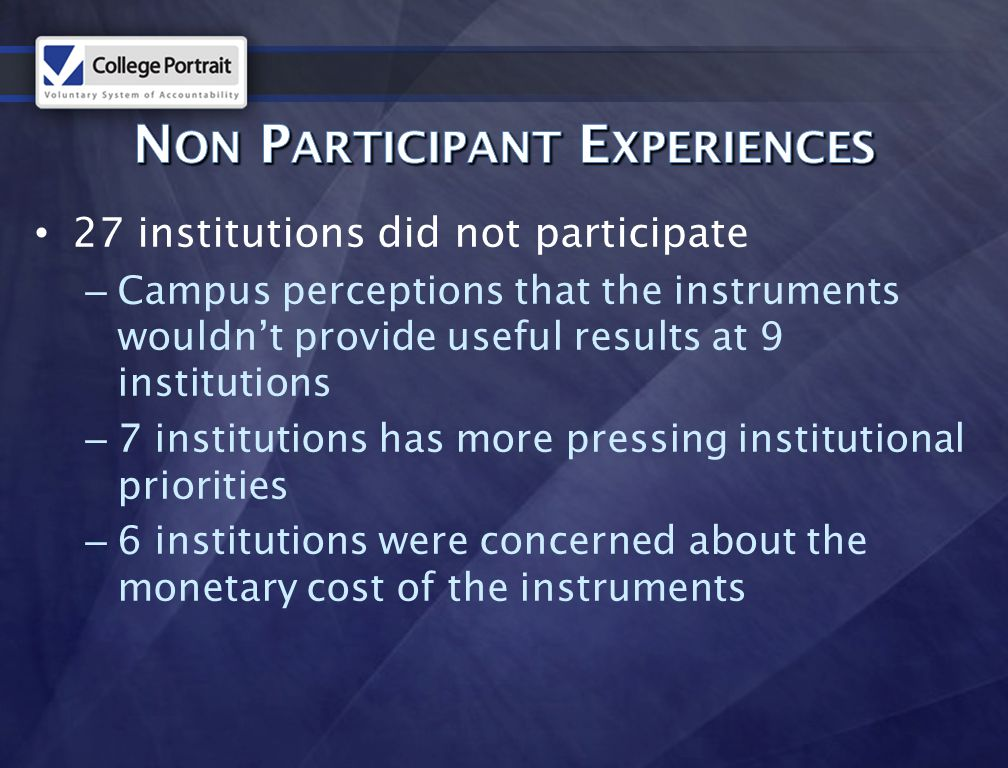 27 institutions did not participate – Campus perceptions that the instruments wouldn't provide useful results at 9 institutions – 7 institutions has more pressing institutional priorities – 6 institutions were concerned about the monetary cost of the instruments