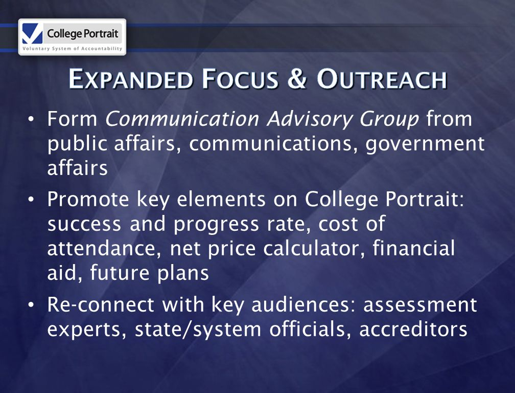 Form Communication Advisory Group from public affairs, communications, government affairs Promote key elements on College Portrait: success and progress rate, cost of attendance, net price calculator, financial aid, future plans Re-connect with key audiences: assessment experts, state/system officials, accreditors