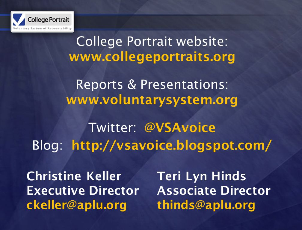 College Portrait website: www.collegeportraits.org Reports & Presentations: www.voluntarysystem.org Twitter: @VSAvoice Blog: http://vsavoice.blogspot.com/ Christine Keller Executive Director ckeller@aplu.org Teri Lyn Hinds Associate Director thinds@aplu.org