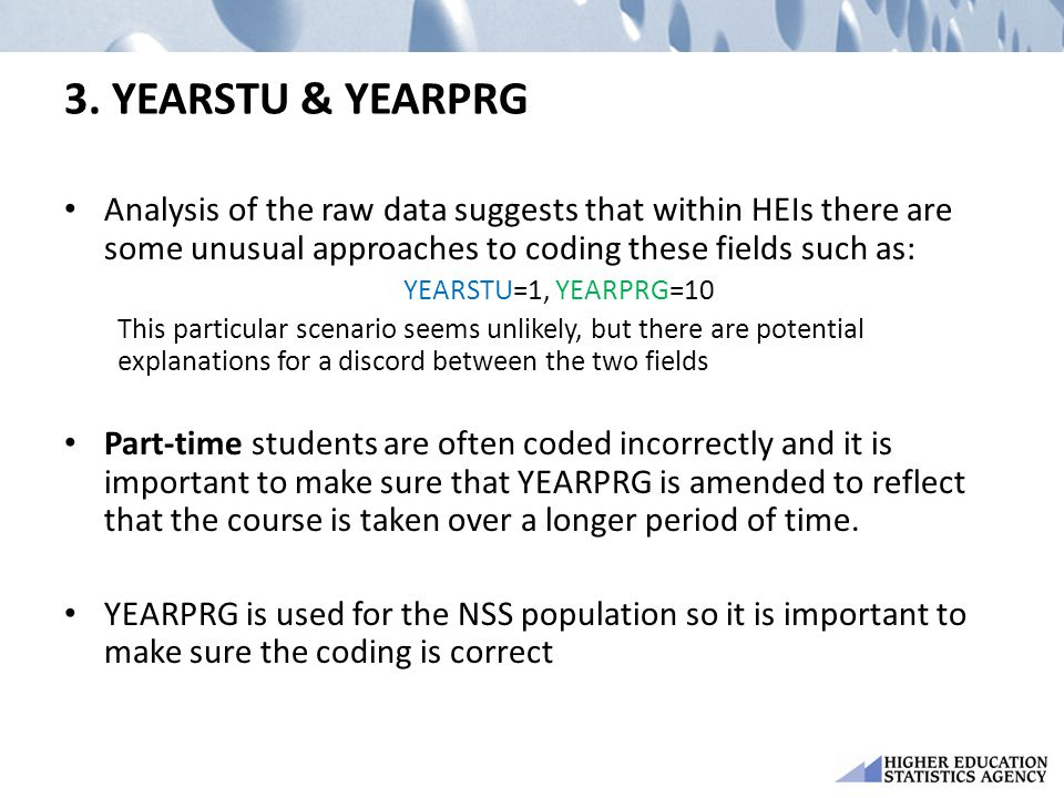 3. YEARSTU & YEARPRG Analysis of the raw data suggests that within HEIs there are some unusual approaches to coding these fields such as: YEARSTU=1, Y