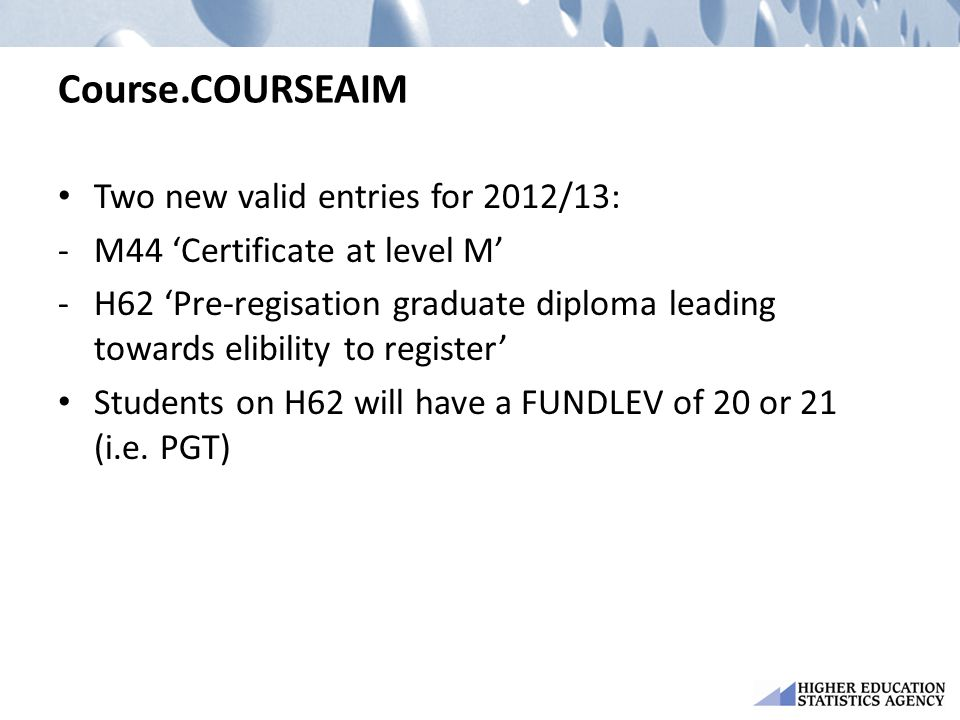 Course.COURSEAIM Two new valid entries for 2012/13: -M44 'Certificate at level M' -H62 'Pre-regisation graduate diploma leading towards elibility to register' Students on H62 will have a FUNDLEV of 20 or 21 (i.e.
