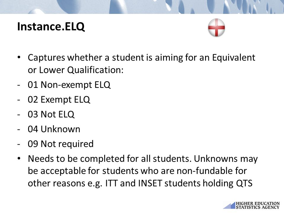 Instance.ELQ Captures whether a student is aiming for an Equivalent or Lower Qualification: -01 Non-exempt ELQ -02 Exempt ELQ -03 Not ELQ -04 Unknown -09 Not required Needs to be completed for all students.