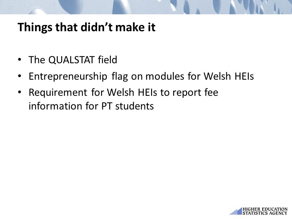 Things that didn't make it The QUALSTAT field Entrepreneurship flag on modules for Welsh HEIs Requirement for Welsh HEIs to report fee information for PT students