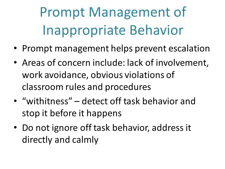Prompt Management of Inappropriate Behavior Prompt management helps prevent escalation Areas of concern include: lack of involvement, work avoidance, obvious violations of classroom rules and procedures withitness – detect off task behavior and stop it before it happens Do not ignore off task behavior, address it directly and calmly