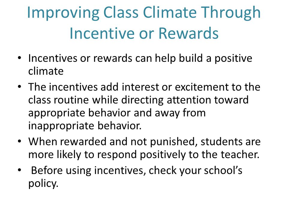 Improving Class Climate Through Incentive or Rewards Incentives or rewards can help build a positive climate The incentives add interest or excitement to the class routine while directing attention toward appropriate behavior and away from inappropriate behavior.