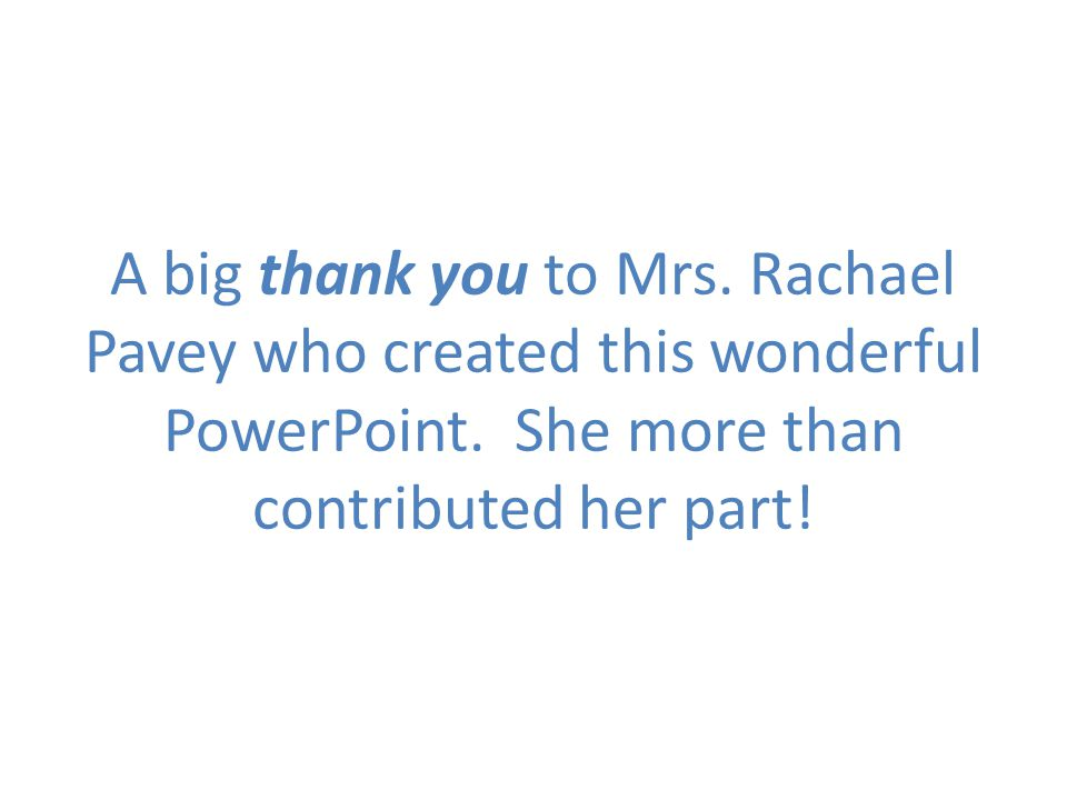 A big thank you to Mrs. Rachael Pavey who created this wonderful PowerPoint. She more than contributed her part!