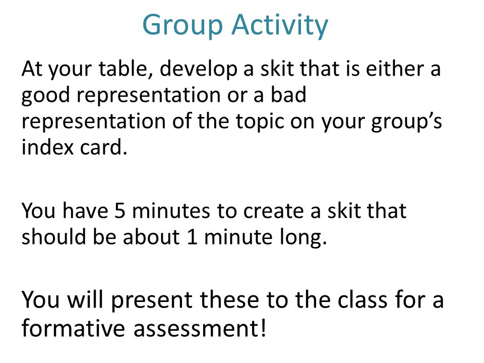 Group Activity At your table, develop a skit that is either a good representation or a bad representation of the topic on your group's index card. You