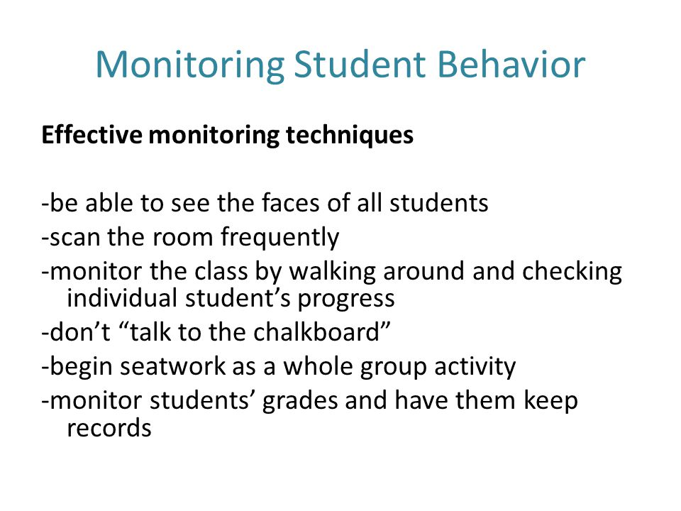 Monitoring Student Behavior Effective monitoring techniques -be able to see the faces of all students -scan the room frequently -monitor the class by