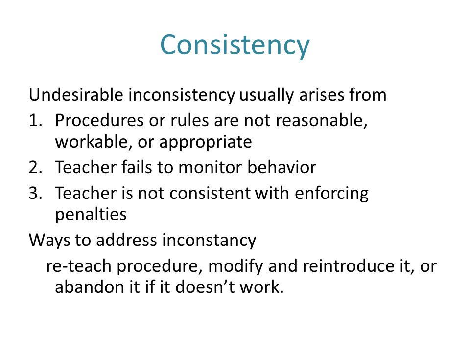 Consistency Undesirable inconsistency usually arises from 1.Procedures or rules are not reasonable, workable, or appropriate 2.Teacher fails to monitor behavior 3.Teacher is not consistent with enforcing penalties Ways to address inconstancy re-teach procedure, modify and reintroduce it, or abandon it if it doesn't work.