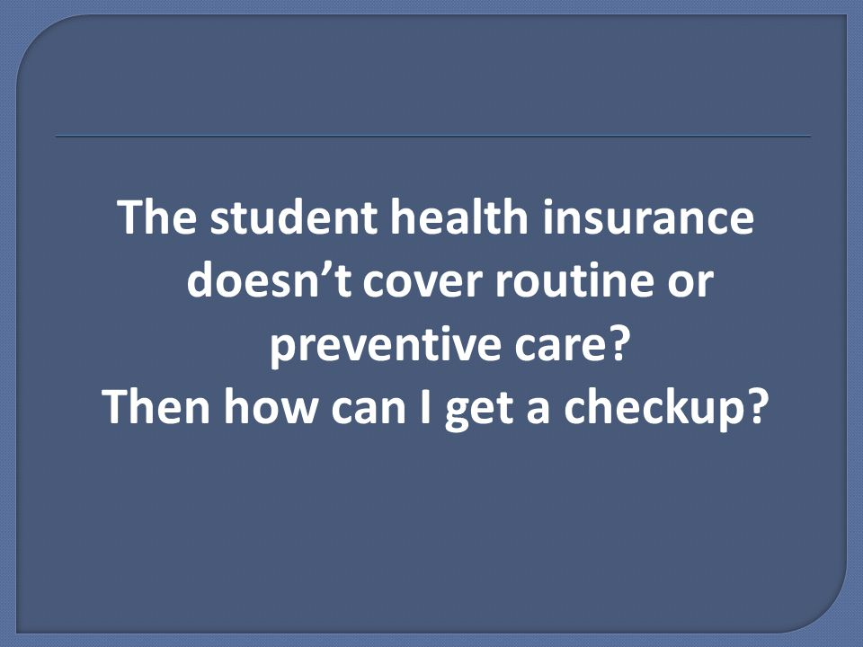 The student health insurance doesn't cover routine or preventive care.