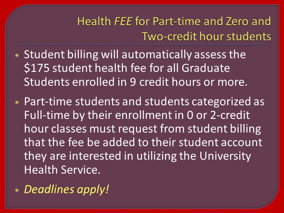  Student billing will automatically assess the $175 student health fee for all Graduate Students enrolled in 9 credit hours or more.
