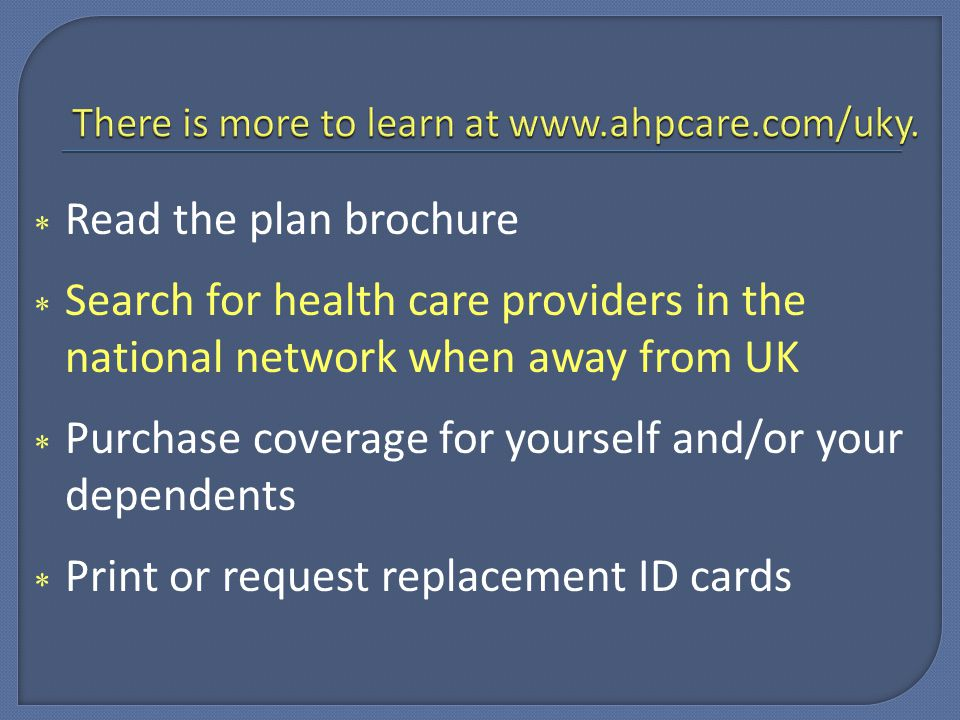  Read the plan brochure  Search for health care providers in the national network when away from UK  Purchase coverage for yourself and/or your dependents  Print or request replacement ID cards