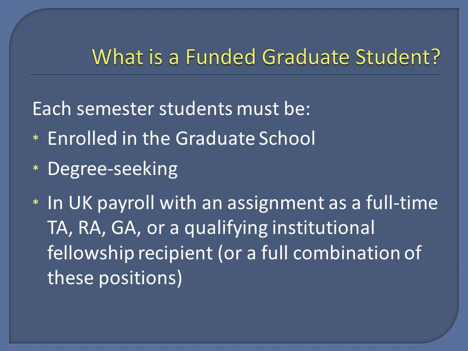 Each semester students must be: * Enrolled in the Graduate School * Degree-seeking * In UK payroll with an assignment as a full-time TA, RA, GA, or a qualifying institutional fellowship recipient (or a full combination of these positions)