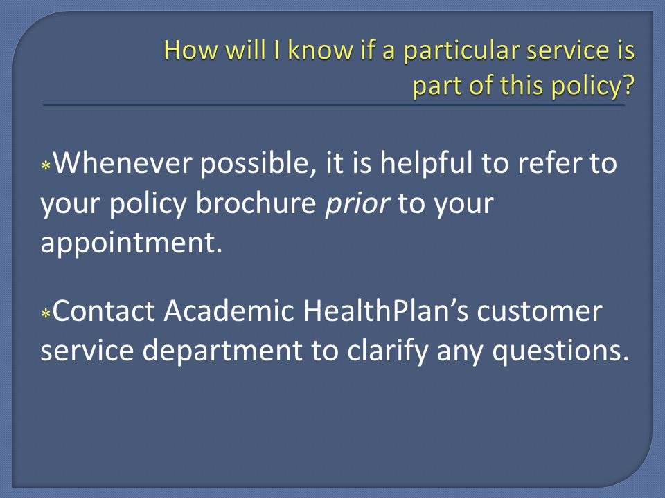  Whenever possible, it is helpful to refer to your policy brochure prior to your appointment.