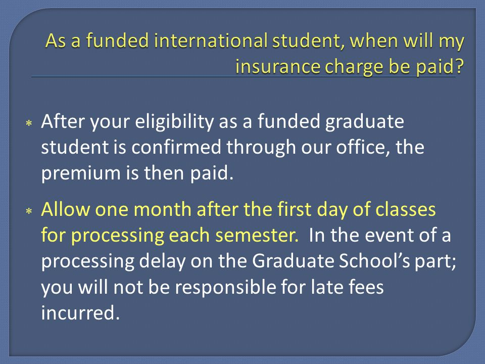  After your eligibility as a funded graduate student is confirmed through our office, the premium is then paid.