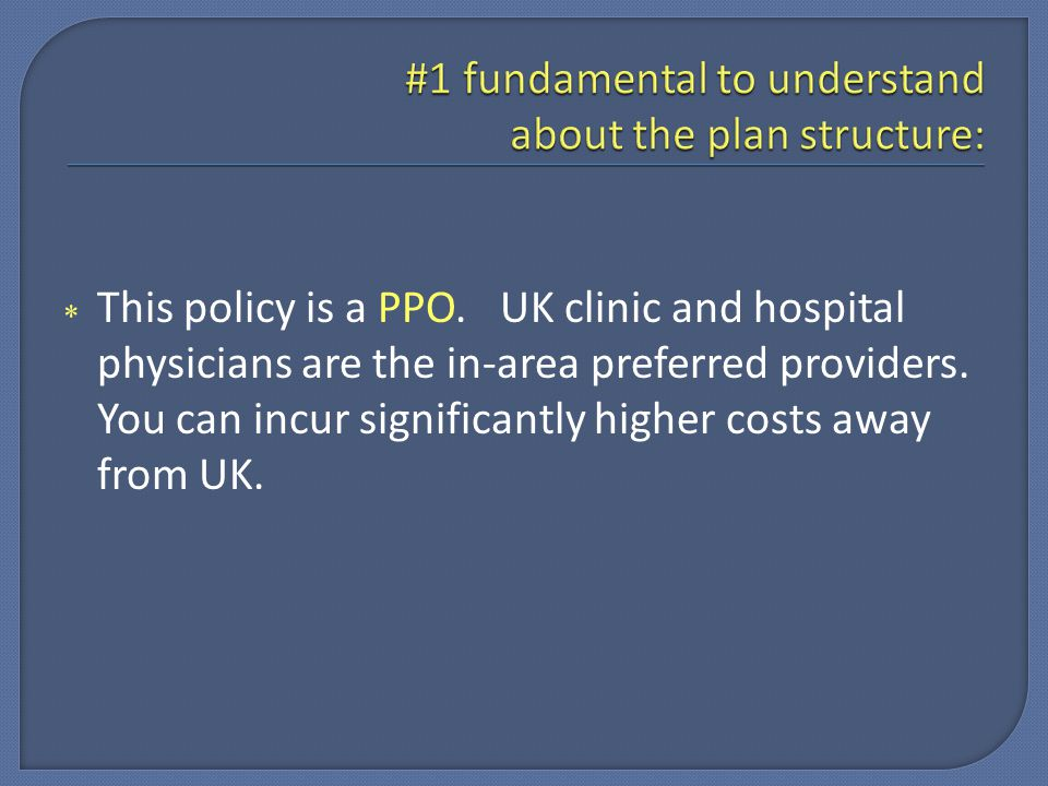  This policy is a PPO. UK clinic and hospital physicians are the in-area preferred providers.