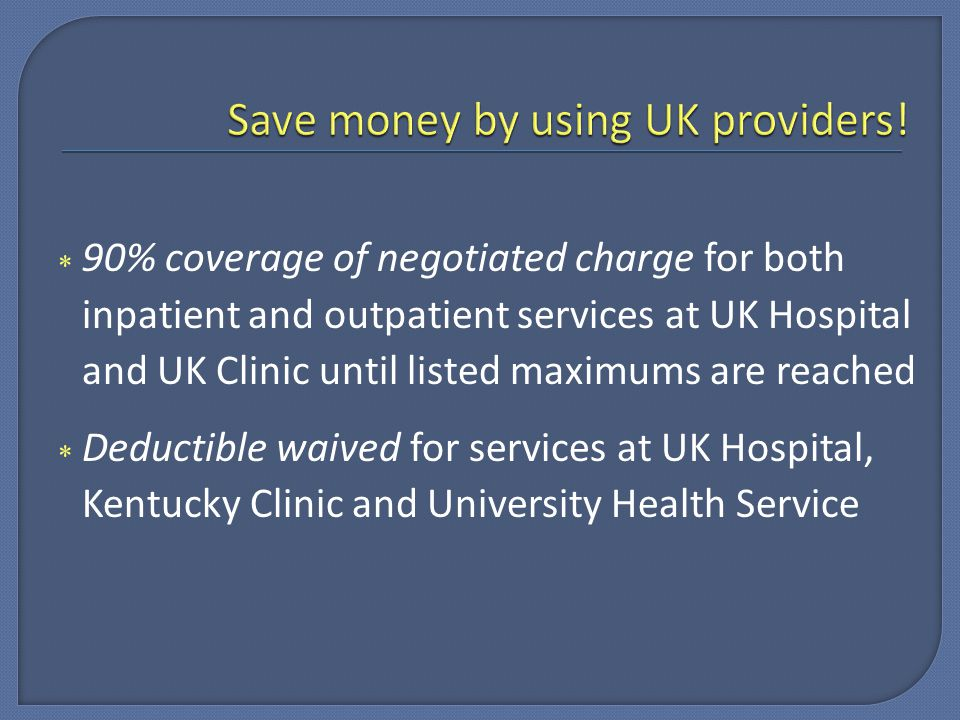  90% coverage of negotiated charge for both inpatient and outpatient services at UK Hospital and UK Clinic until listed maximums are reached  Deductible waived for services at UK Hospital, Kentucky Clinic and University Health Service