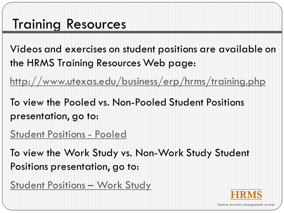 Training Resources Videos and exercises on student positions are available on the HRMS Training Resources Web page: http://www.utexas.edu/business/erp/hrms/training.php To view the Pooled vs.