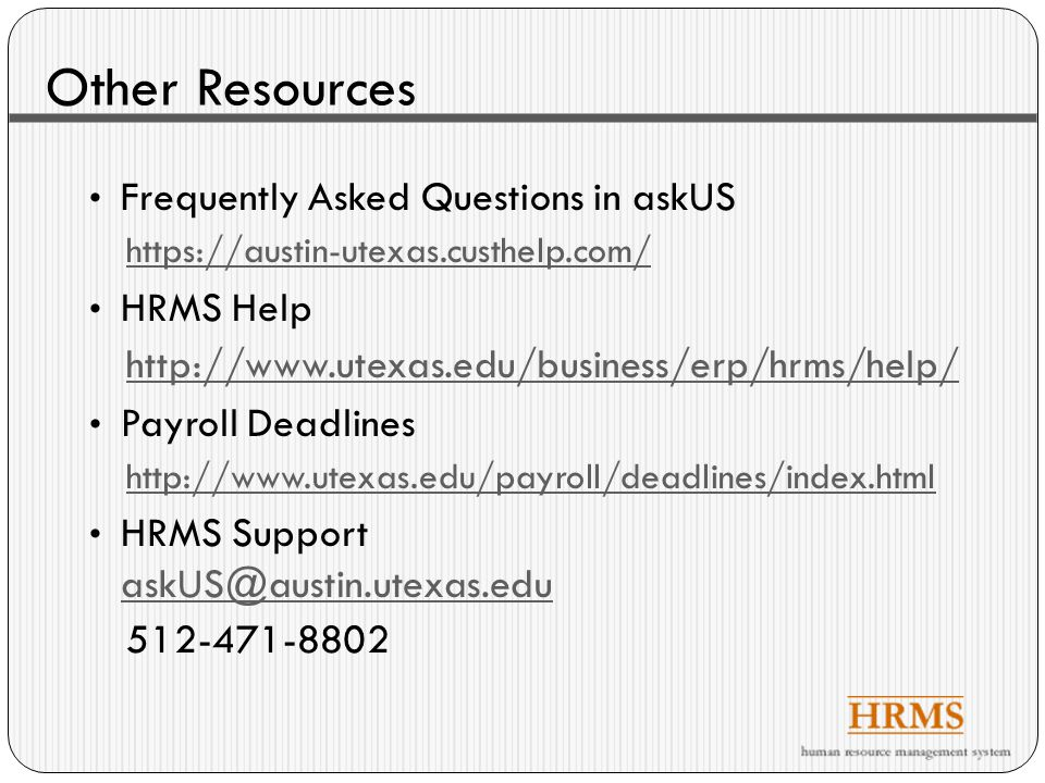 Other Resources Frequently Asked Questions in askUS https://austin-utexas.custhelp.com/ HRMS Help http://www.utexas.edu/business/erp/hrms/help/ Payroll Deadlines http://www.utexas.edu/payroll/deadlines/index.html HRMS Support askUS@austin.utexas.edu askUS@austin.utexas.edu 512-471-8802