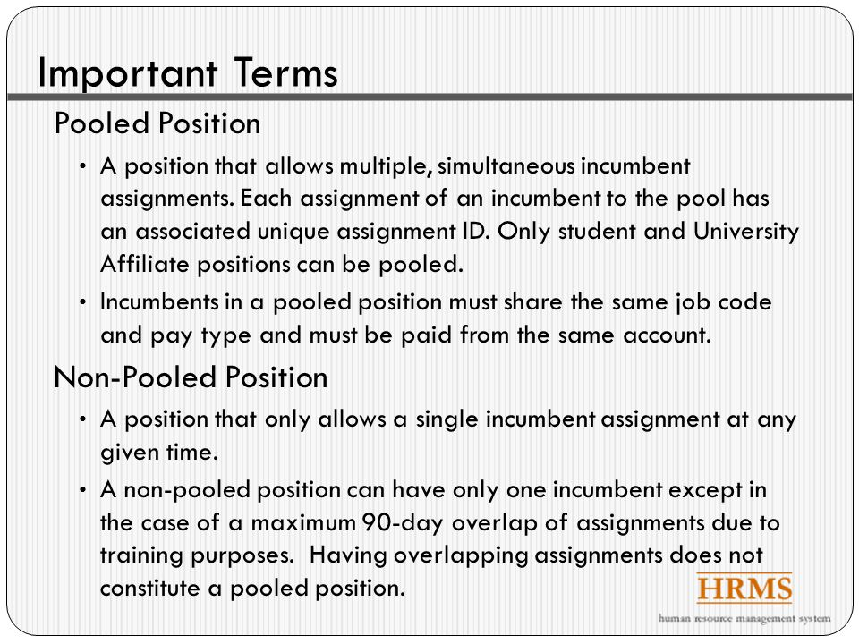 Important Terms Pooled Position A position that allows multiple, simultaneous incumbent assignments.