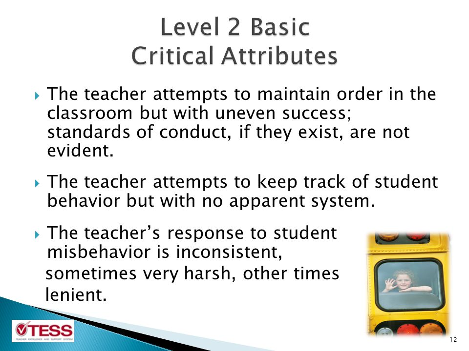 The teacher attempts to maintain order in the classroom but with uneven success; standards of conduct, if they exist, are not evident.