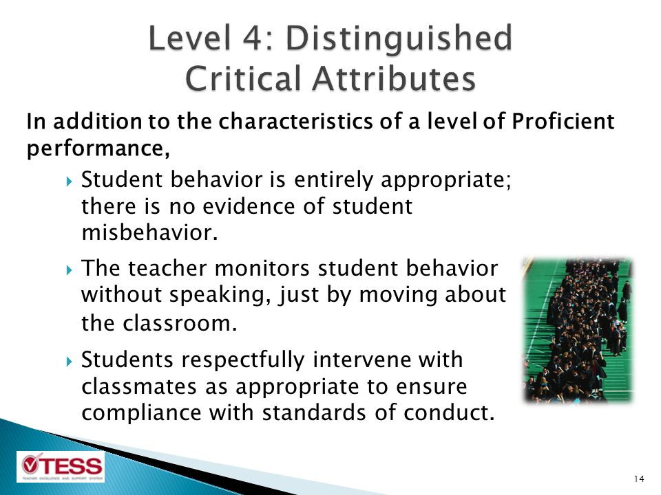 In addition to the characteristics of a level of Proficient performance, 14  Student behavior is entirely appropriate; there is no evidence of student misbehavior.