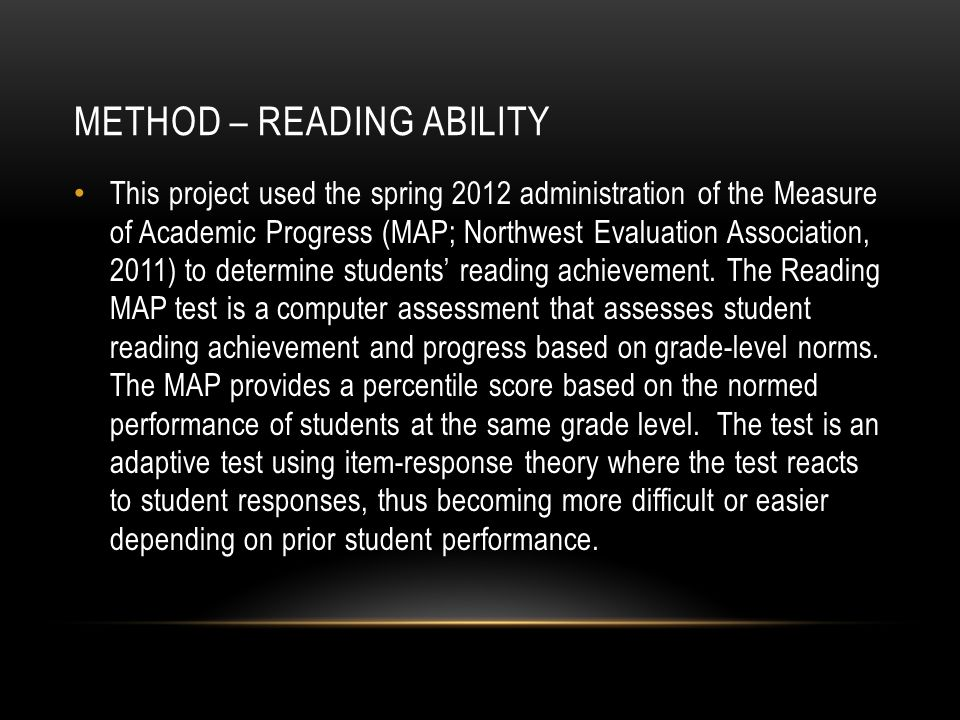 METHOD – READING ABILITY This project used the spring 2012 administration of the Measure of Academic Progress (MAP; Northwest Evaluation Association, 2011) to determine students' reading achievement.