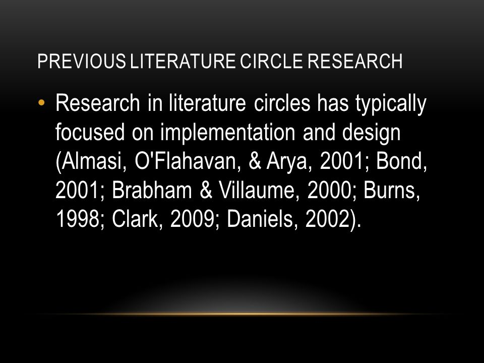 PREVIOUS LITERATURE CIRCLE RESEARCH Research in literature circles has typically focused on implementation and design (Almasi, O Flahavan, & Arya, 2001; Bond, 2001; Brabham & Villaume, 2000; Burns, 1998; Clark, 2009; Daniels, 2002).