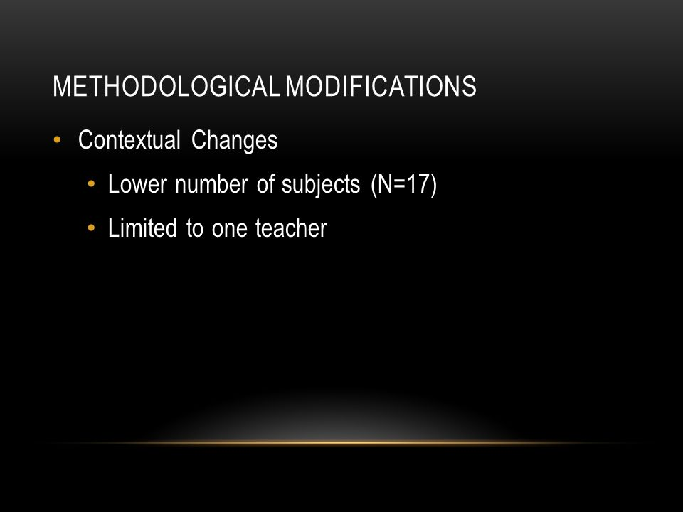 METHODOLOGICAL MODIFICATIONS Contextual Changes Lower number of subjects (N=17) Limited to one teacher