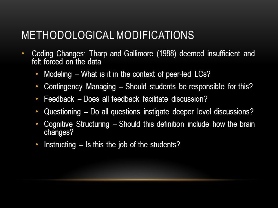 METHODOLOGICAL MODIFICATIONS Coding Changes: Tharp and Gallimore (1988) deemed insufficient and felt forced on the data Modeling – What is it in the context of peer-led LCs.