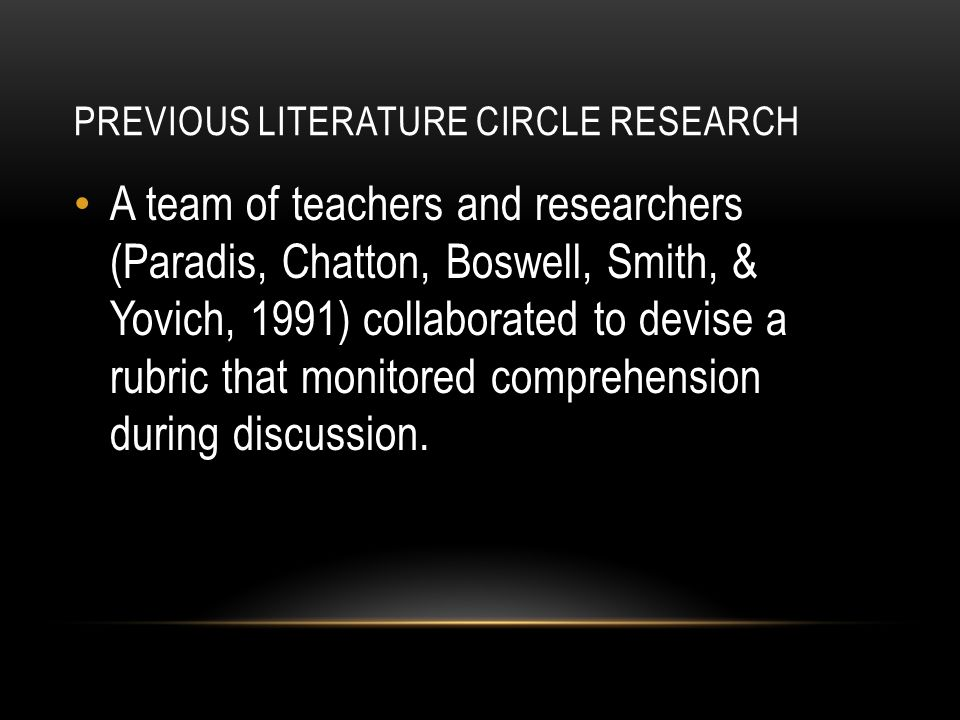 PREVIOUS LITERATURE CIRCLE RESEARCH A team of teachers and researchers (Paradis, Chatton, Boswell, Smith, & Yovich, 1991) collaborated to devise a rubric that monitored comprehension during discussion.
