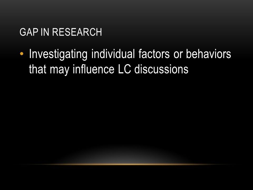GAP IN RESEARCH Investigating individual factors or behaviors that may influence LC discussions