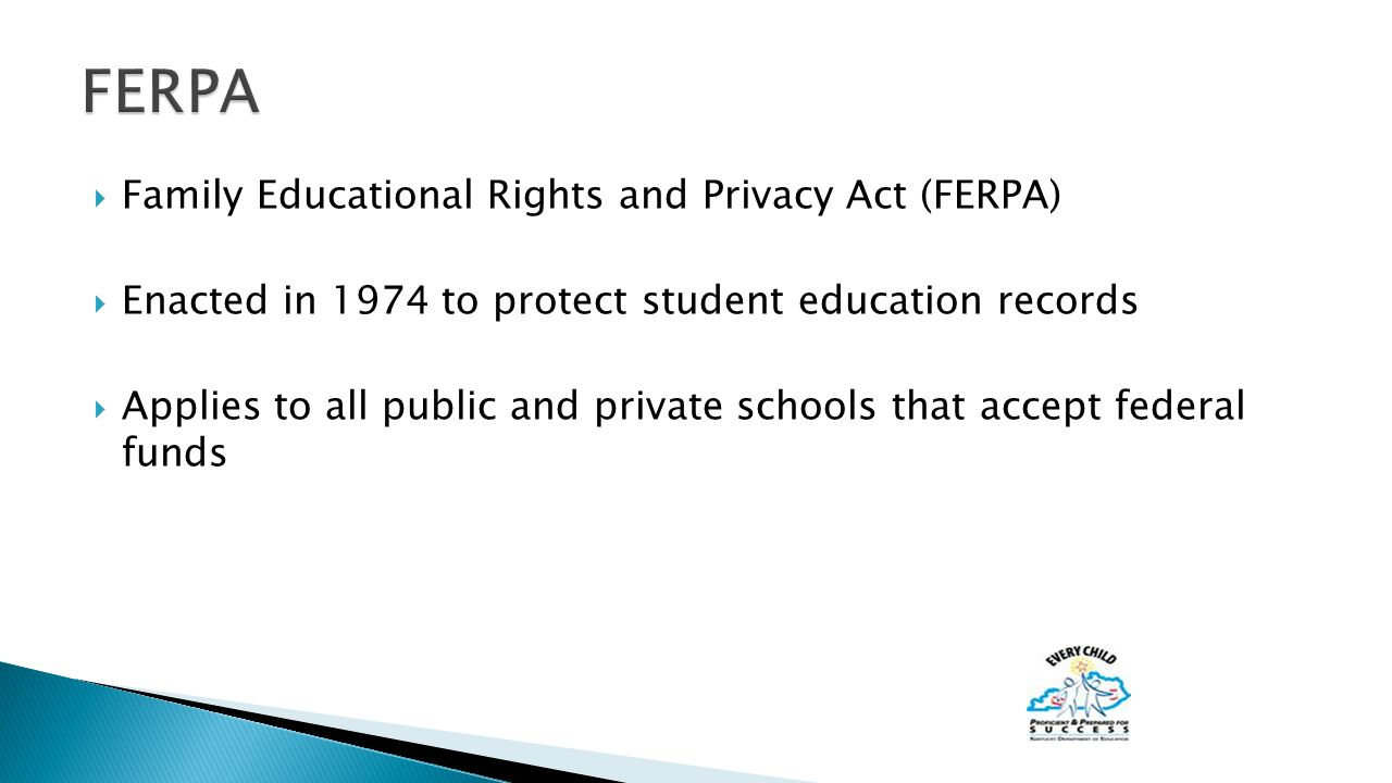  Family Educational Rights and Privacy Act (FERPA)  Enacted in 1974 to protect student education records  Applies to all public and private schools that accept federal funds