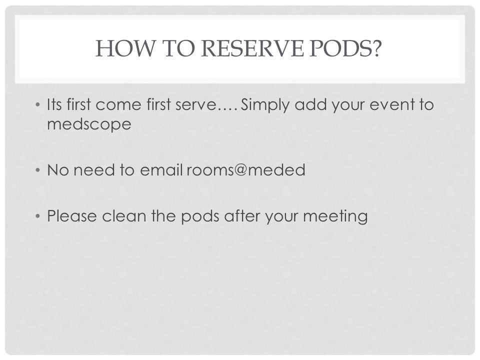HOW TO RESERVE PODS? Its first come first serve…. Simply add your event to medscope No need to email rooms@meded Please clean the pods after your meet