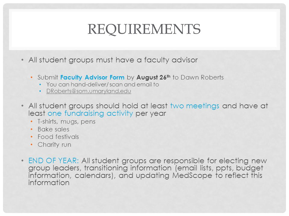 REQUIREMENTS All student groups must have a faculty advisor Submit Faculty Advisor Form by August 26 th to Dawn Roberts You can hand-deliver/ scan and
