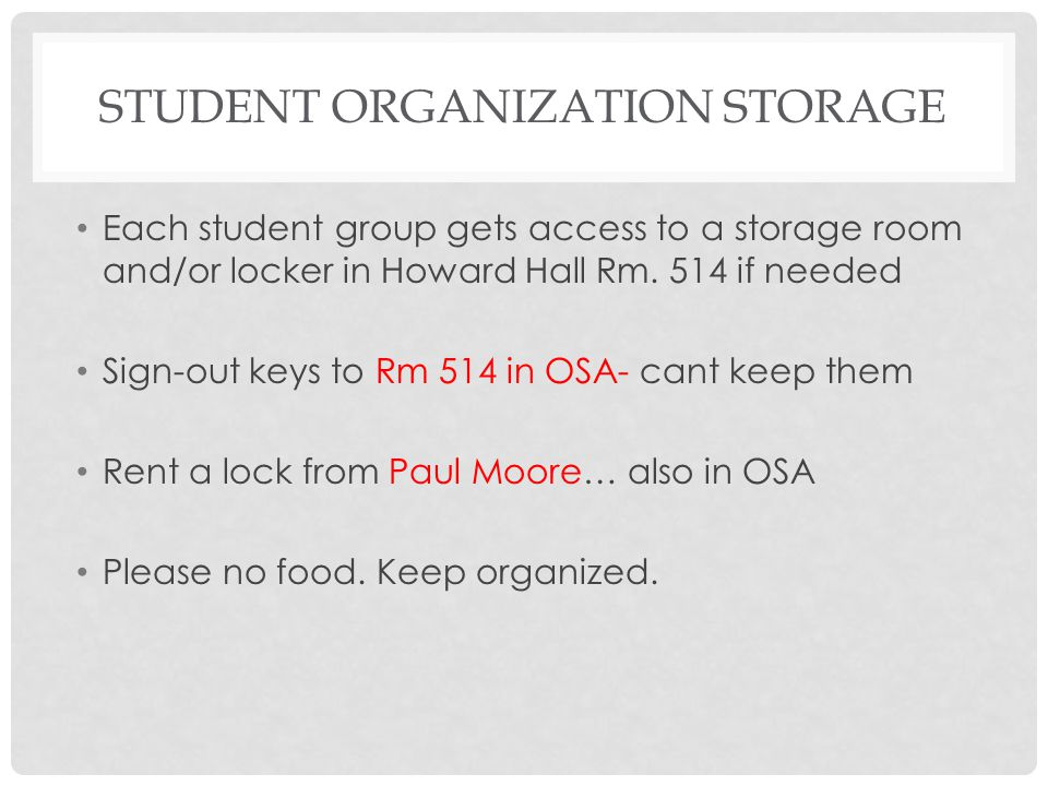 STUDENT ORGANIZATION STORAGE Each student group gets access to a storage room and/or locker in Howard Hall Rm. 514 if needed Sign-out keys to Rm 514 i