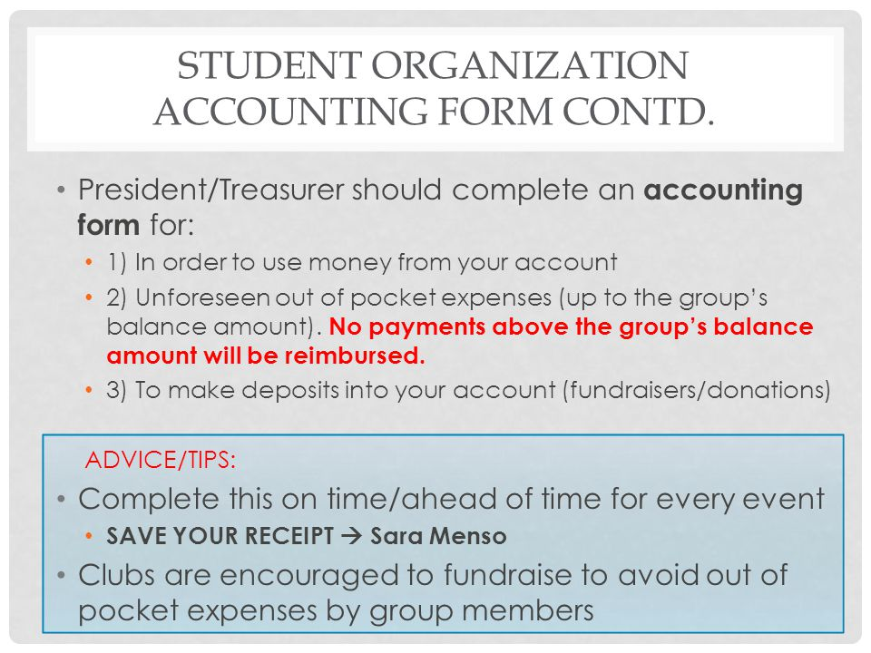 STUDENT ORGANIZATION ACCOUNTING FORM CONTD. President/Treasurer should complete an accounting form for: 1) In order to use money from your account 2)