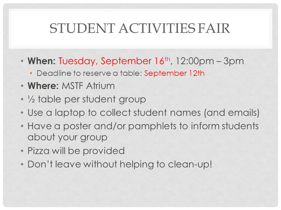 STUDENT ACTIVITIES FAIR When: Tuesday, September 16 th, 12:00pm – 3pm Deadline to reserve a table: September 12th Where: MSTF Atrium ½ table per stude
