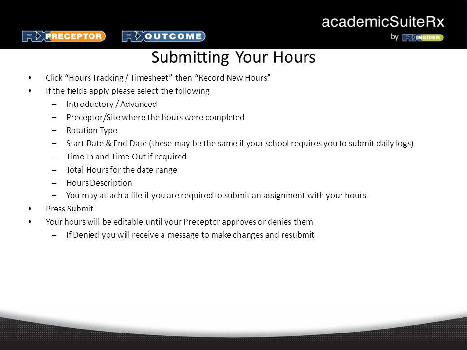 Submitting Your Hours Click Hours Tracking / Timesheet then Record New Hours If the fields apply please select the following – Introductory / Advanced – Preceptor/Site where the hours were completed – Rotation Type – Start Date & End Date (these may be the same if your school requires you to submit daily logs) – Time In and Time Out if required – Total Hours for the date range – Hours Description – You may attach a file if you are required to submit an assignment with your hours Press Submit Your hours will be editable until your Preceptor approves or denies them – If Denied you will receive a message to make changes and resubmit