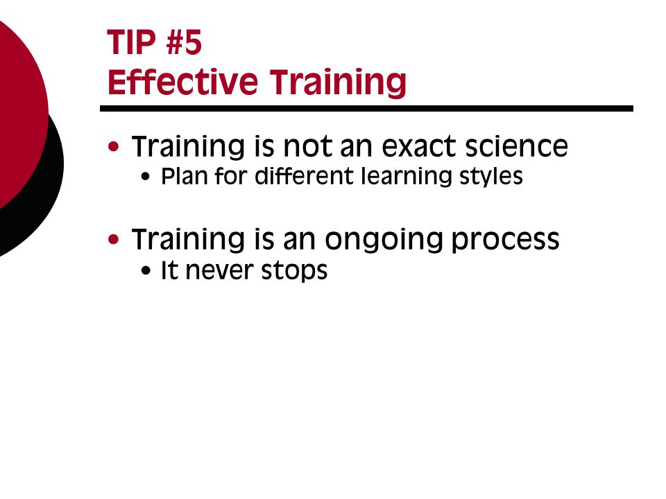 TIP #5 Effective Training Training is not an exact science Plan for different learning styles Training is an ongoing process It never stops