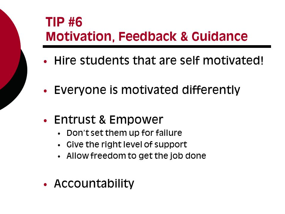 TIP #6 Motivation, Feedback & Guidance Hire students that are self motivated.