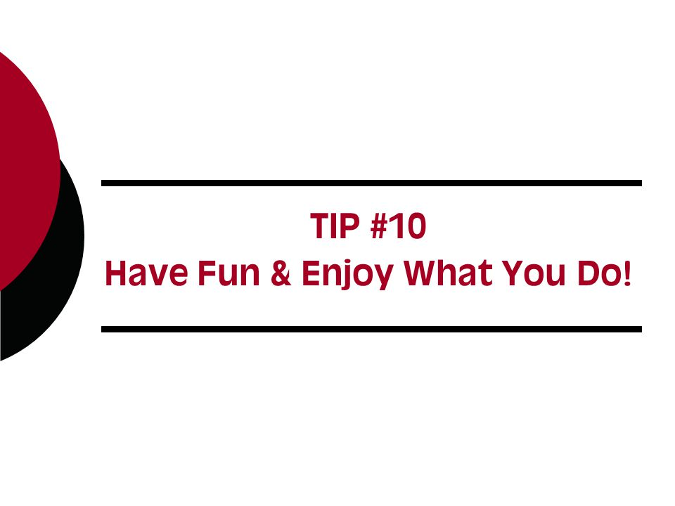 TIP #10 Have Fun & Enjoy What You Do!