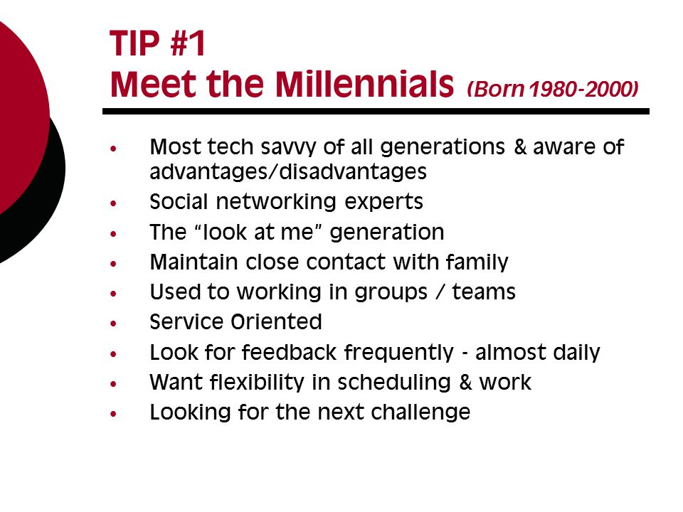 TIP #1 Meet the Millennials (Born ) Most tech savvy of all generations & aware of advantages/disadvantages Social networking experts The look at me generation Maintain close contact with family Used to working in groups / teams Service Oriented Look for feedback frequently - almost daily Want flexibility in scheduling & work Looking for the next challenge