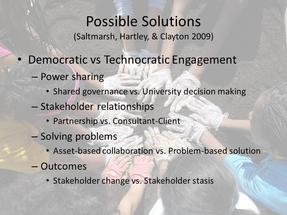 Possible Solutions (Saltmarsh, Hartley, & Clayton 2009) Democratic vs Technocratic Engagement – Power sharing Shared governance vs.