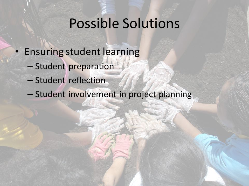 Possible Solutions Ensuring student learning – Student preparation – Student reflection – Student involvement in project planning
