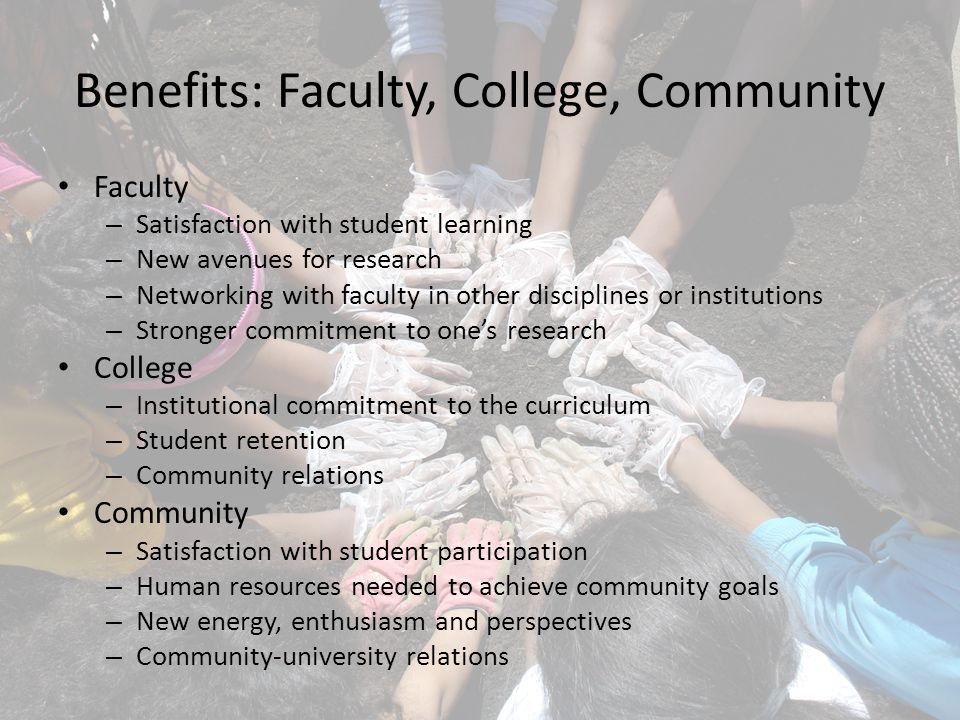 Benefits: Faculty, College, Community Faculty – Satisfaction with student learning – New avenues for research – Networking with faculty in other disciplines or institutions – Stronger commitment to one's research College – Institutional commitment to the curriculum – Student retention – Community relations Community – Satisfaction with student participation – Human resources needed to achieve community goals – New energy, enthusiasm and perspectives – Community-university relations
