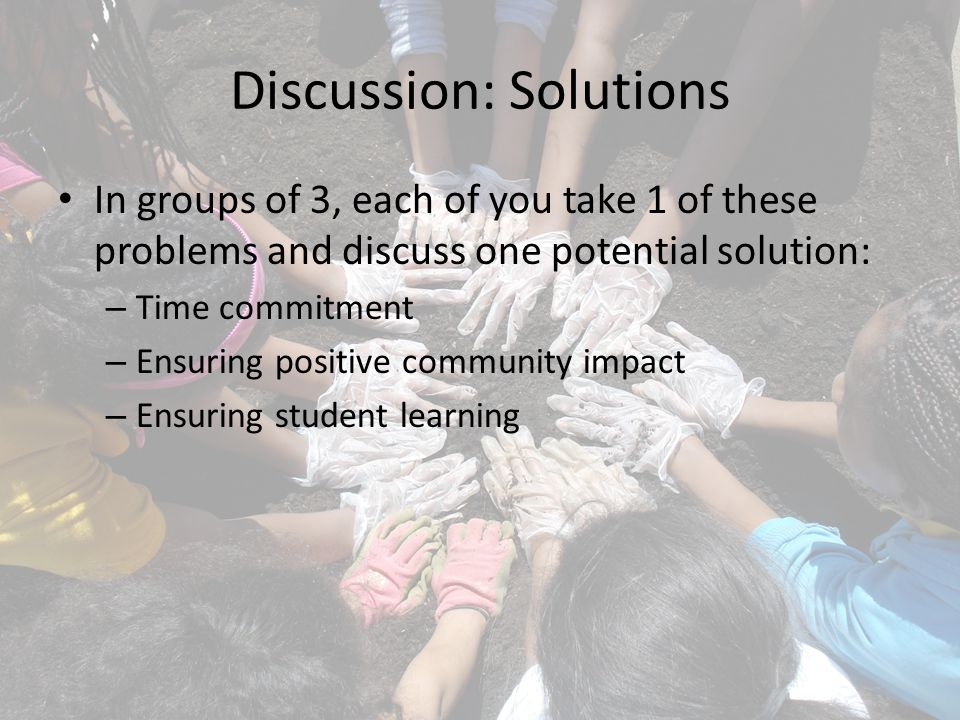 Discussion: Solutions In groups of 3, each of you take 1 of these problems and discuss one potential solution: – Time commitment – Ensuring positive community impact – Ensuring student learning