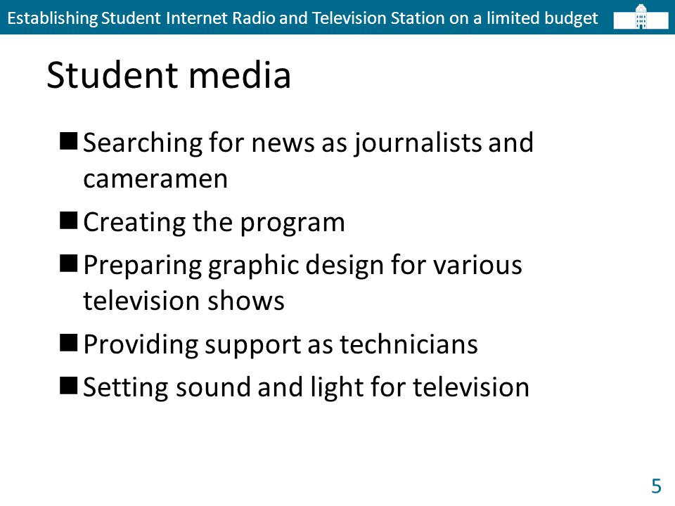 5 Student media Establishing Student Internet Radio and Television Station on a limited budget Searching for news as journalists and cameramen Creating the program Preparing graphic design for various television shows Providing support as technicians Setting sound and light for television