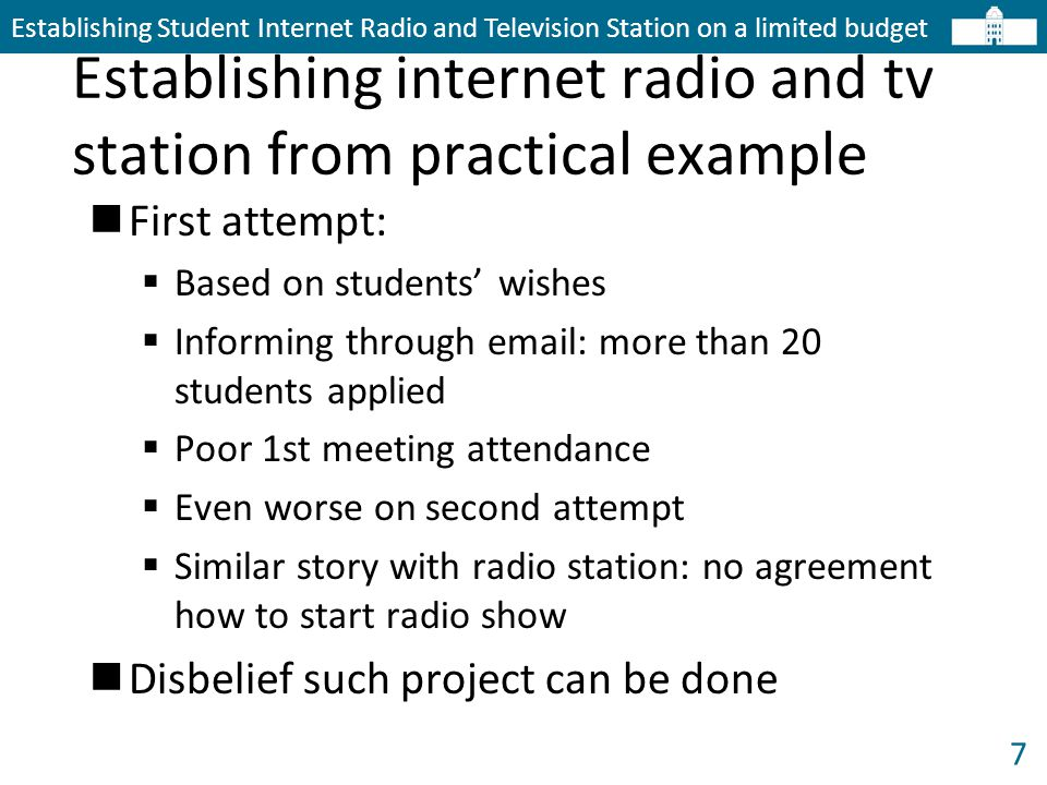 7 Establishing internet radio and tv station from practical example Establishing Student Internet Radio and Television Station on a limited budget First attempt:  Based on students' wishes  Informing through email: more than 20 students applied  Poor 1st meeting attendance  Even worse on second attempt  Similar story with radio station: no agreement how to start radio show Disbelief such project can be done