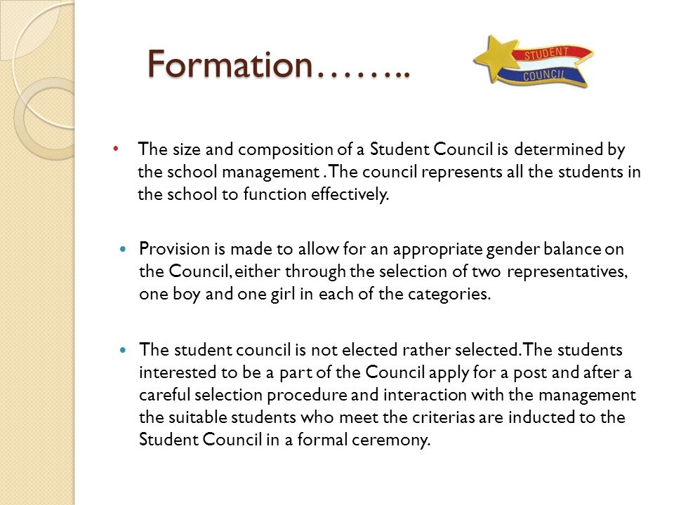 Formation…….. Formation…….. The size and composition of a Student Council is determined by the school management. The council represents all the stude
